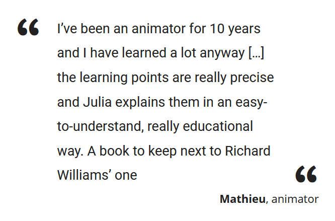 """I've been an animator for 10 years and I have learned a lot anyway […] the learning points are really precise and Julia explains them in an easy-to-understand, really educational way. A book to keep next to Richard Williams' one"" Mathieu, animator"