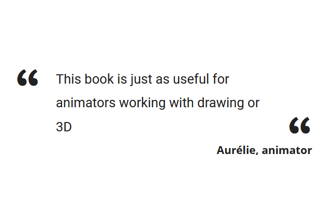 """This book is just as useful for animators working with drawing or 3D"" Aurélie, animator"