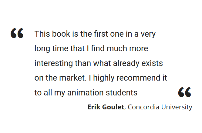 """This book is the first one in a very long time that I find much more interesting than what already exists on the market. I highly recommend it to all my animation students"" Erik Goulet, Concordia University"
