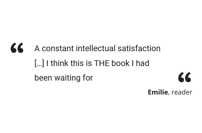 """A constant intellectual satisfaction […] I think this is THE book I had been waiting for"" Emilie, reader"