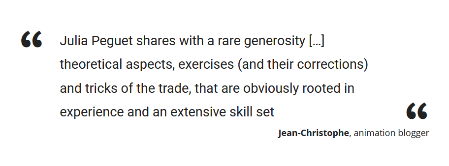 """Julia Peguet shares with a rare generosity […] theoretical aspects, exercises (and their corrections) and tricks of the trade, that are obviously rooted in experience and an extensive skill set"" Jean-Christophe, animation blogger"
